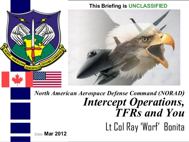 UNCLASSIFIEDUNCLASSIFIED1North American Aerospace Defense Command (NORAD)Intercept Operations,TFRs and YouLt Col Ray 'Worf...