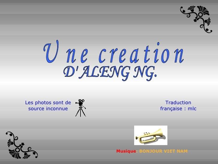 D' ALENG NG. Une creation  Musique : BONJOUR VIET NAM Les photos sont de source inconnue Traduction française : mlc