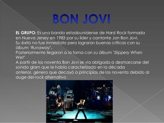 EL GRUPO: Es una banda estadounidense de Hard Rock formadaen Nueva Jersey en 1983 por su líder y cantante Jon Bon Jovi.Su ...