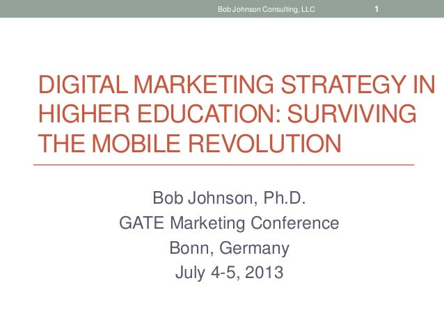 DIGITAL MARKETING STRATEGY IN HIGHER EDUCATION: SURVIVING THE MOBILE REVOLUTION Bob Johnson, Ph.D. GATE Marketing Conferen...