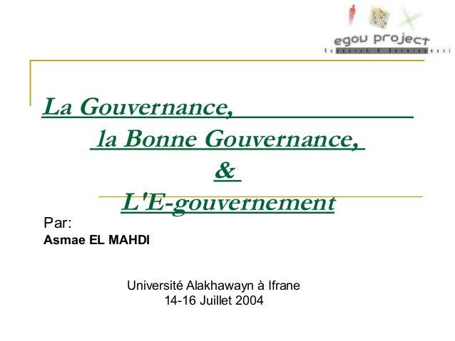 La Gouvernance, la Bonne Gouvernance, & L'E-gouvernement Par: Asmae EL MAHDI Université Alakhawayn à Ifrane 14-16 Juillet ...
