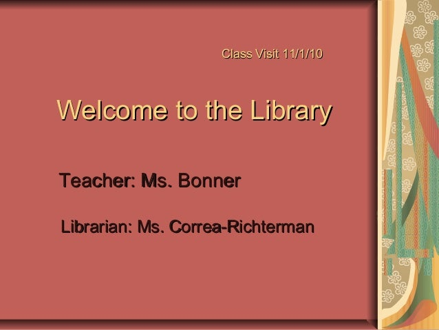 Class Visit 11/1/10Class Visit 11/1/10 Welcome to the LibraryWelcome to the Library Teacher: Ms. BonnerTeacher: Ms. Bonner...
