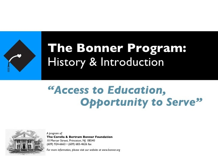 "The Bonner Program: History & Introduction <ul><li>"" Access to Education, </li></ul>A program of: The Corella & Bertram Bo..."