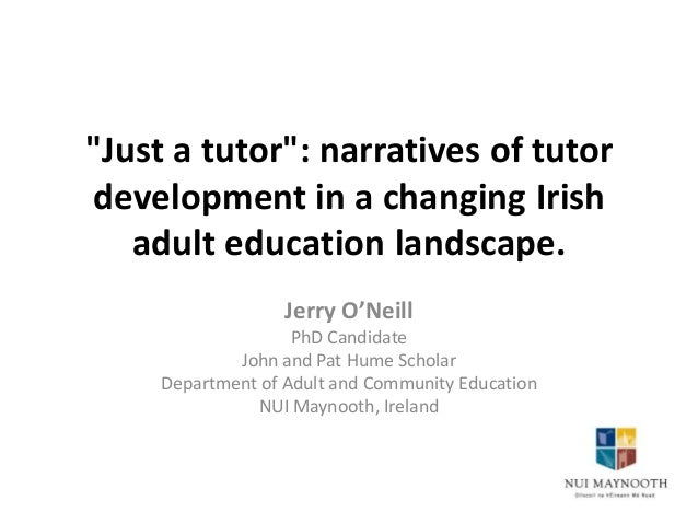 """""""Just a tutor"""": narratives of tutor development in a changing Irish adult education landscape. Jerry O'Neill PhD Candidate..."""