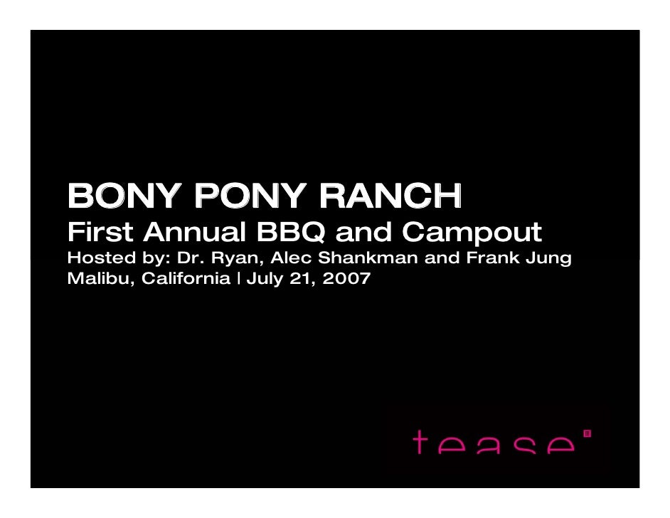 BONY PONY RANCH First Annual BBQ and Campout Hosted by: Dr. Ryan, Alec Shankman and Frank Jung Malibu, California | July 2...
