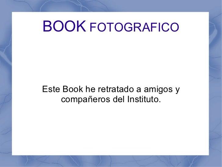 BOOK  FOTOGRAFICO Este Book he retratado a amigos y compañeros del Instituto.