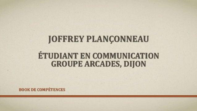 JOFFREY PLANÇONNEAU ÉTUDIANT EN COMMUNICATION GROUPE ARCADES, DIJON BOOK DE COMPÉTENCES