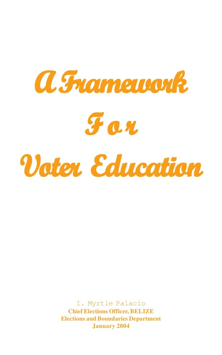 A Framework     ForVoter Education        I. Myrtle Palacio     Chief Elections Officer, BELIZE   Elections and Boundaries...