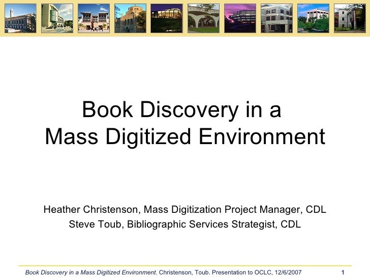 Book Discovery in a  Mass Digitized Environment Heather Christenson, Mass Digitization Project Manager, CDL Steve Toub, Bi...