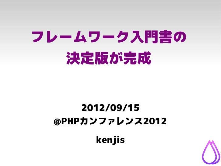 フレームワーク入門書の   決定版が完成     2012/09/15 @PHPカンファレンス2012      kenjis
