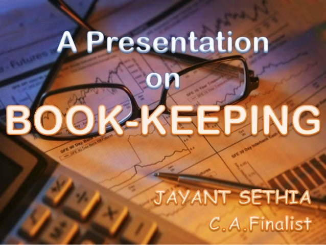 BOOK-KEEPING The main aim of every business is to earn profit. Profit is nothing but the excess of Income over expenditure...