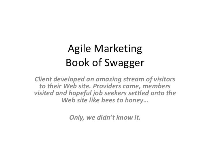 Agile MarketingBook of Swagger<br />Client developed an amazing stream of visitors to their Web site. Providers came, memb...