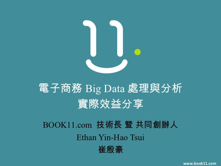 電子商務 Big Data 處理與分析    實際效益分享BOOK11.com 技術長 暨 共同創辦人       Ethan Yin-Hao Tsui             崔殷豪                            ww...