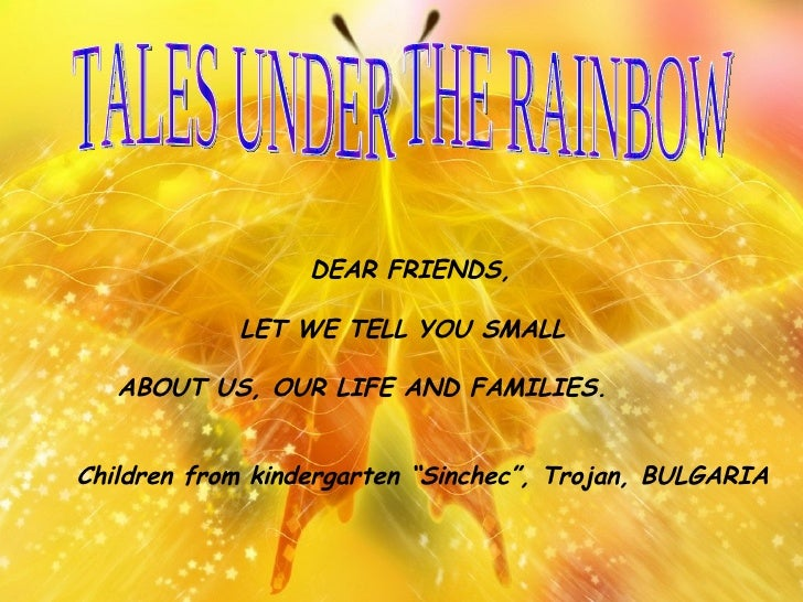 TALES UNDER THE RAINBOW   DEAR FRIENDS,   LET WE TELL YOU SMALL  ABOUT US, OUR LIFE AND FAMILIES. Children from kindergart...