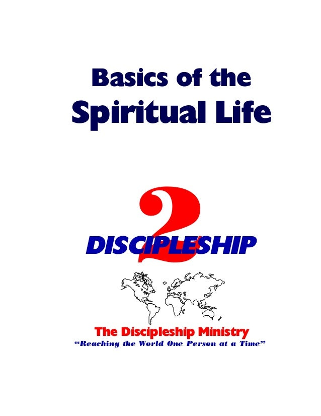 """Basics of the  Spiritual Life  2  DISCIPLESHIP The Discipleship Ministry """"Reaching the World One Person at a Time"""""""