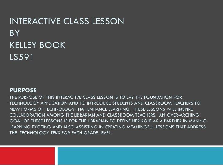 INTERACTIVE CLASS LESSON BY  KELLEY BOOK LS591 PURPOSE THE PURPOSE OF THIS INTERACTIVE CLASS LESSON IS TO LAY THE FOUNDATI...