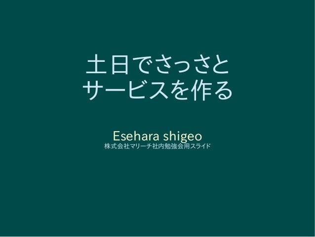 土日でさっさと サービスを作る Esehara shigeo 株式会社マリーチ社内勉強会用スライド