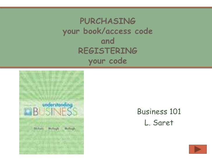 PURCHASING your book/access codeand REGISTERING your code<br />Business 101<br />L. Saret<br />