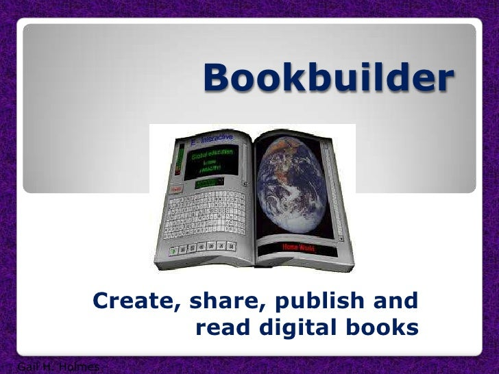 Bookbuilder<br />Create, share, publish and read digital books<br />Gail H. Holmes<br />