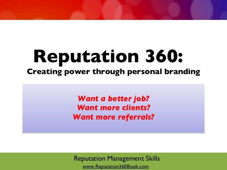 Reputation 360:  Creating power through personal branding <ul><li>Want a better job? </li></ul><ul><li>Want more clients? ...
