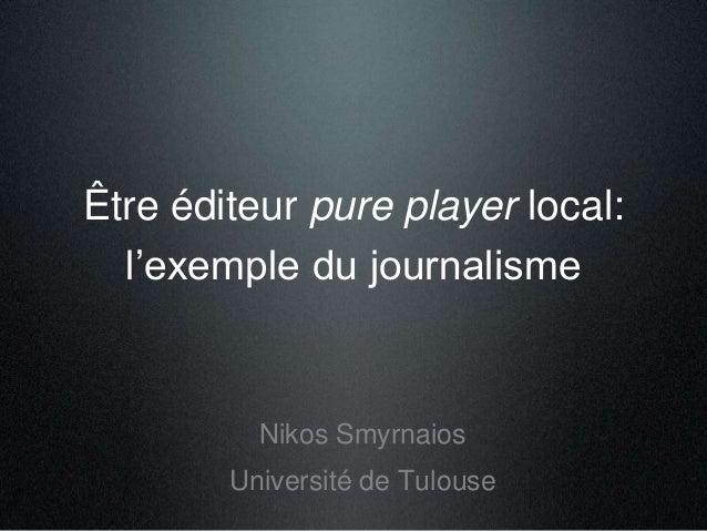 Être éditeur pure player local:  l'exemple du journalisme  Nikos Smyrnaios  Université de Tulouse