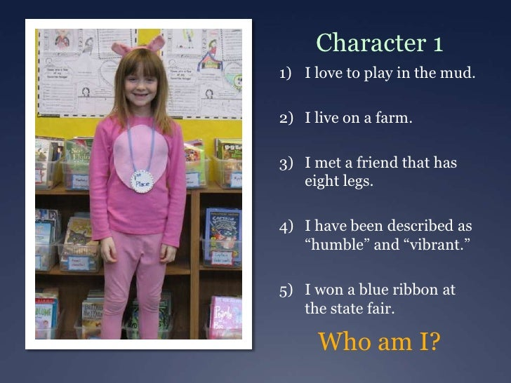 Character 11) I love to play in the mud.2) I live on a farm.3) I met a friend that has   eight legs.4) I have been describ...