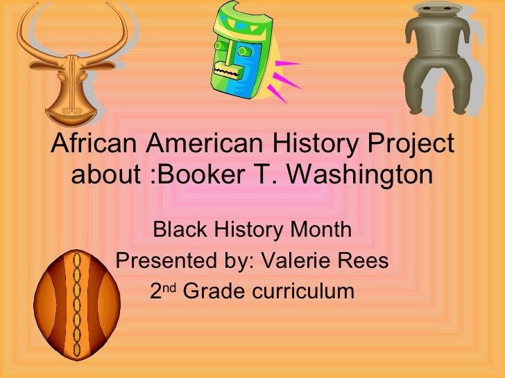 African American History Project about :Booker T. Washington Black History Month Presented by: Valerie Rees 2 nd  Grade cu...