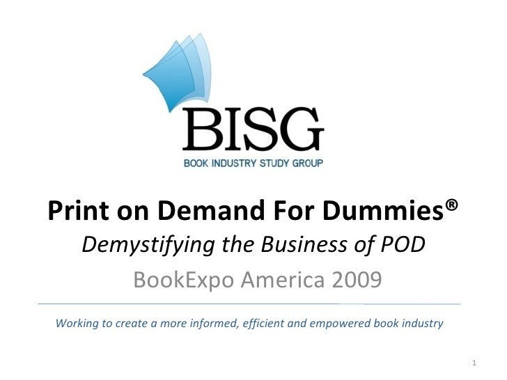 Print on Demand For Dummies® Demystifying the Business of POD BookExpo America 2009 Working to create a more informed, eff...