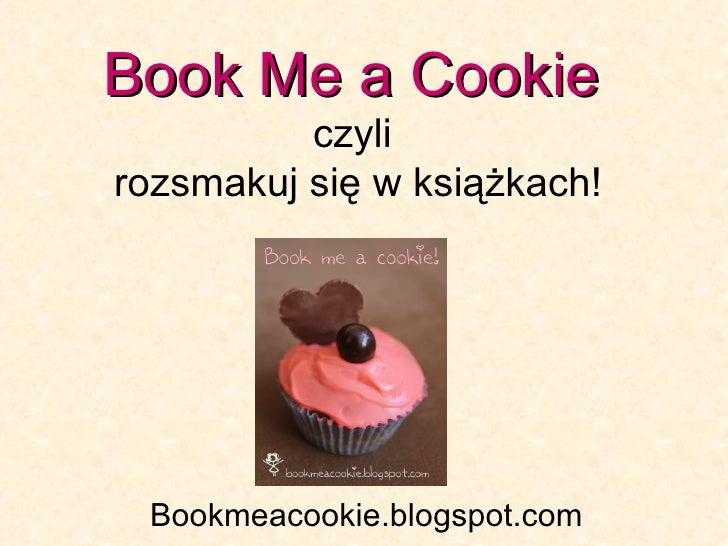Book Me a Cookie   czyli  rozsmakuj się w książkach! Bookmeacookie.blogspot.com