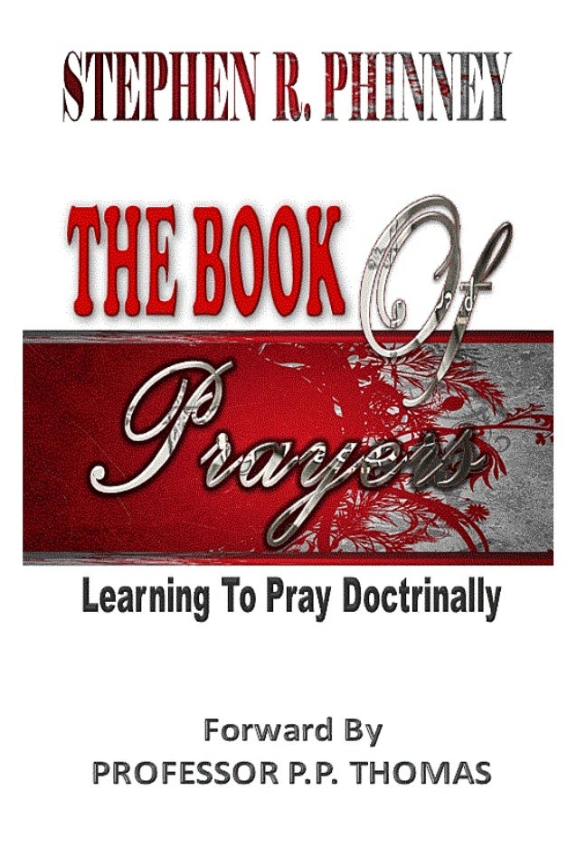 THE BOOK OF PRAYERS          Learning to Pray Doctrinally     Dr. Stephen r. Phinney            Dedicated to my wife:     ...