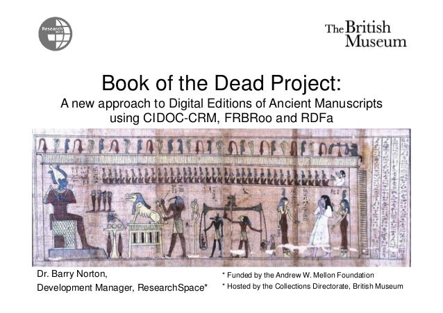 Book of the Dead Project: A new approach to Digital Editions of Ancient Manuscripts using CIDOC-CRM, FRBRoo and RDFa Dr. B...