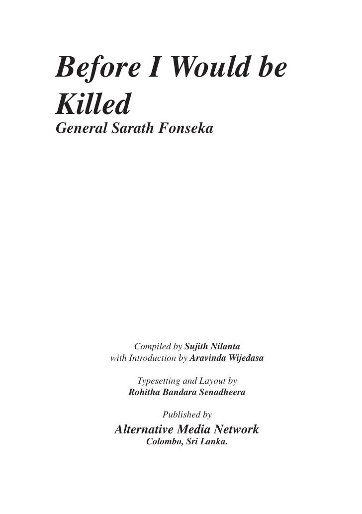Before I Would beKilledGeneral Sarath Fonseka             Compiled by Sujith Nilanta       with Introduction by Aravinda W...