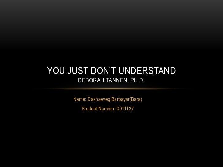 Name: Dashzeveg Barbayar(Bara)<br />Student Number: 0911127<br />YOU JUST DON'T UNDERSTANDDEBORAH TANNEN, Ph.D.<br />