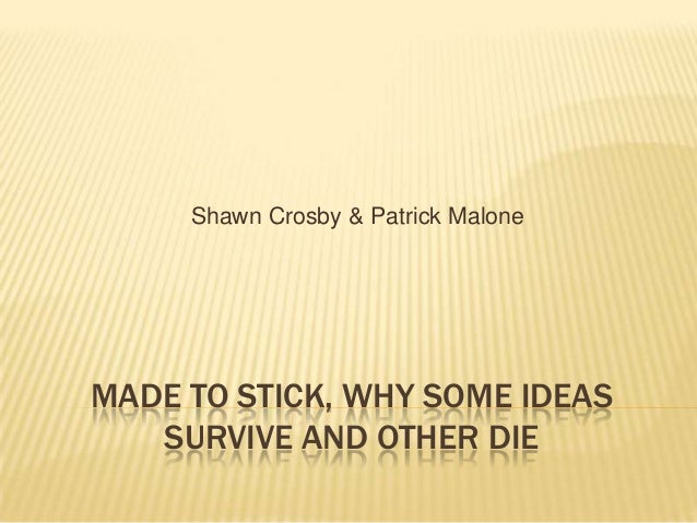MADE TO STICK, WHY SOME IDEAS SURVIVE AND OTHER DIE Shawn Crosby & Patrick Malone