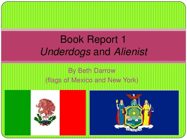 By Beth Darrow<br />(flags of Mexico and New York)<br />Book Report 1Underdogs and Alienist<br />
