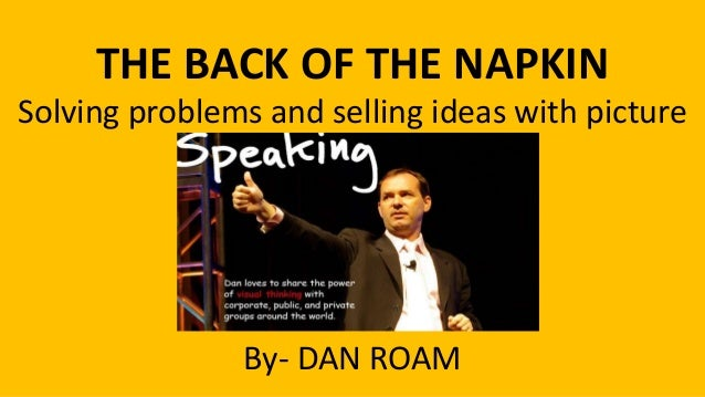 THE BACK OF THE NAPKIN Solving problems and selling ideas with picture  By- DAN ROAM