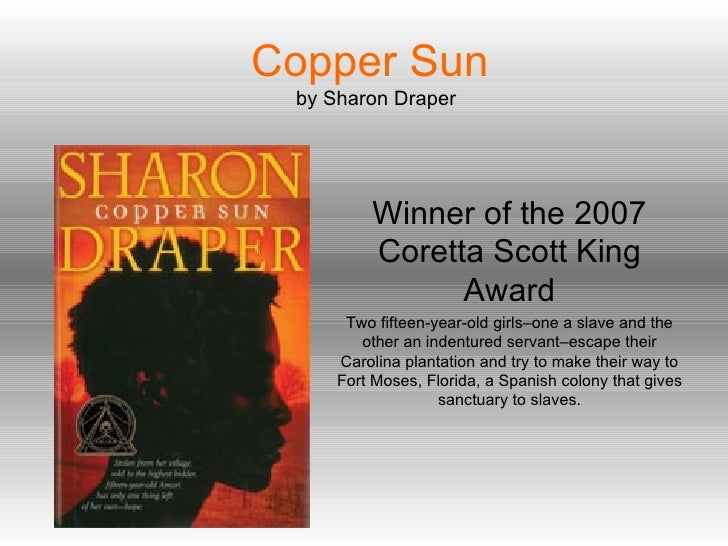 Copper Sun   by Sharon Draper Winner of the 2007 Coretta Scott King Award Two fifteen-year-old girls–one a slave and the o...