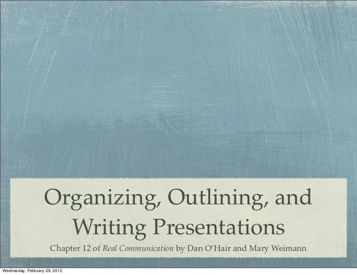 Organizing, Outlining, and                     Writing Presentations                      Chapter 12 of Real Communication...