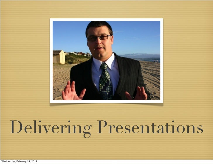 Delivering PresentationsWednesday, February 29, 2012