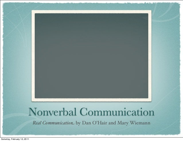 Nonverbal Communication Real Communication by Dan O'Hair and Mary Wiemann Saturday, February 12, 2011