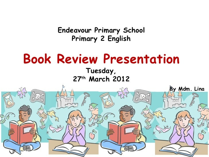 Endeavour Primary School         Primary 2 EnglishBook Review Presentation             Tuesday,         27th March 2012   ...