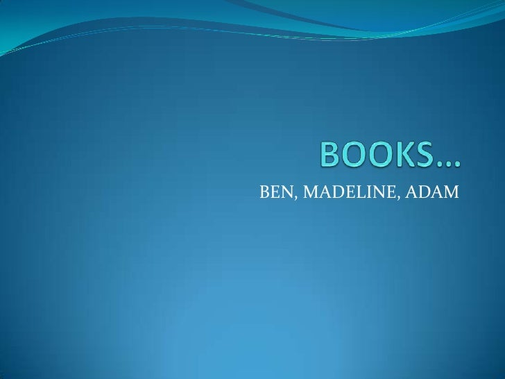 BOOKS…<br />BEN, MADELINE, ADAM<br />