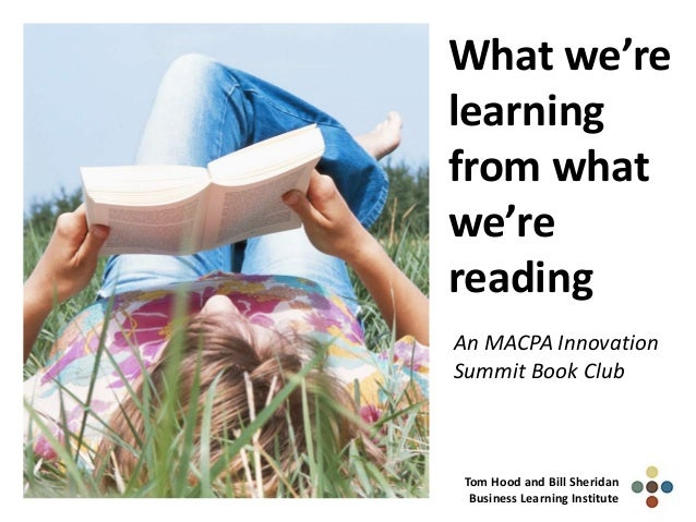 What we'relearningfrom whatwe'rereadingAn MACPA InnovationSummit Book ClubTom Hood and Bill SheridanBusiness Learning Inst...