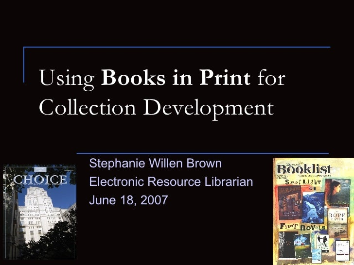 Using  Books in Print  for  Collection Development Stephanie Willen Brown Electronic Resource Librarian  June 18, 2007