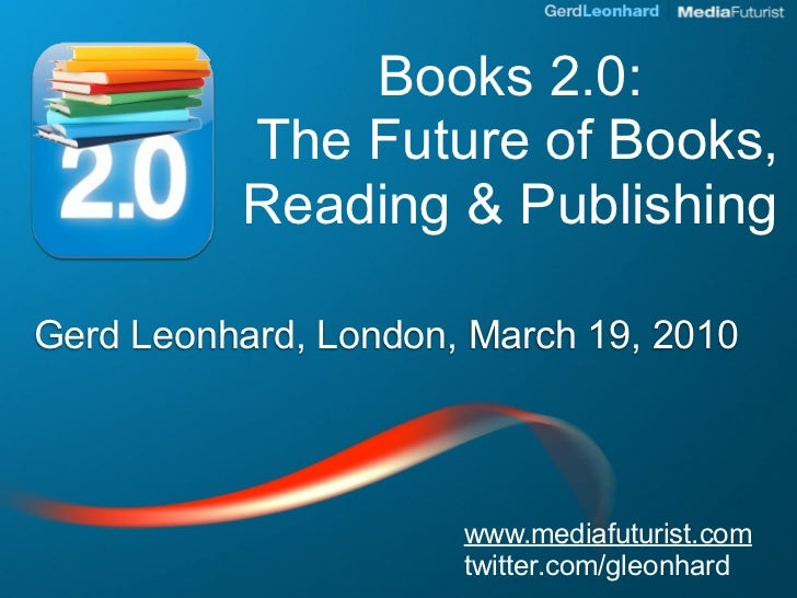 Books 2.0:           The Future of Books,           Reading & Publishing  Gerd Leonhard, London, March 19, 2010           ...