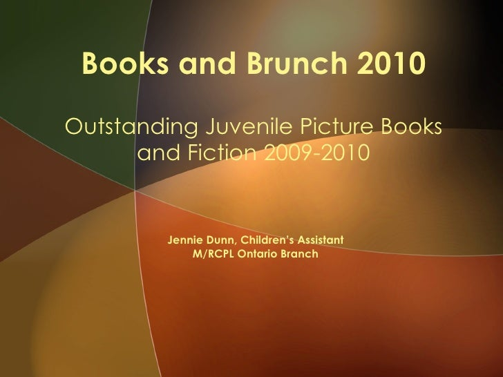 Books and Brunch 2010 Outstanding Juvenile Picture Books and Fiction 2009-2010 Jennie Dunn, Children's Assistant M/RCPL On...