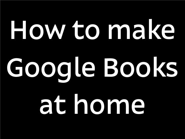 How to make Google Books at home