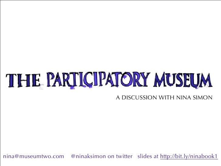 A DISCUSSION WITH NINA SIMON     nina@museumtwo.com   @ninaksimon on twitter slides at http://bit.ly/ninabook1
