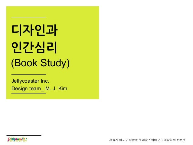 디자인과인간심리(Book Study)Jellycoaster Inc.Design team_ M. J. Kim                         서울시 마포구 상암동 누리꿈스퀘어 연구개발타워 1111호