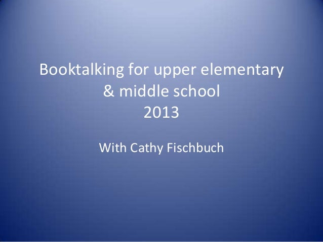 Booktalking for upper elementary & middle school 2013 With Cathy Fischbuch